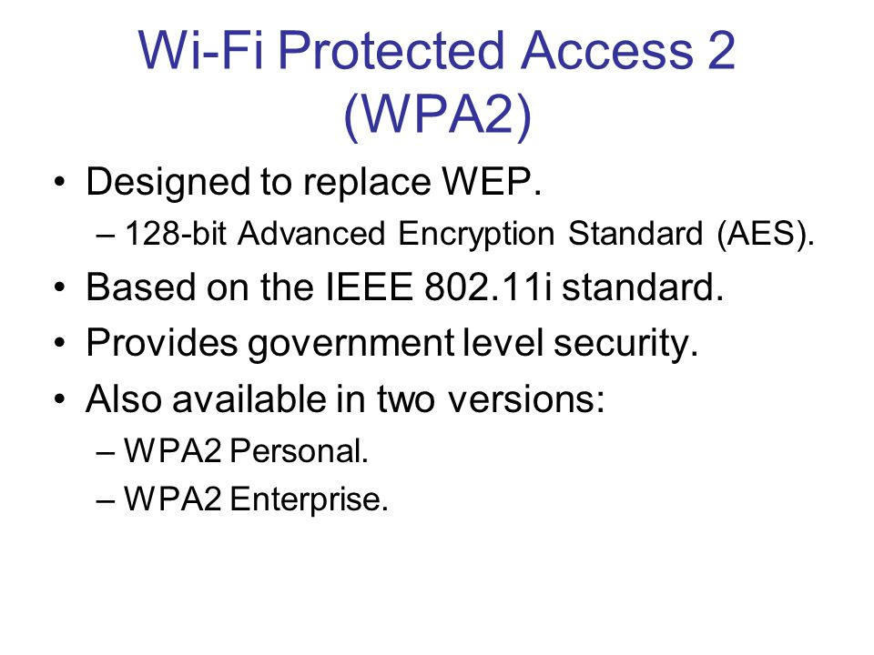 Wi-Fi Protected Access 2 (WPA2) Designed to replace WEP. –128-bit Advanced Encryption Standard (AES). Based on the IEEE 802.11i standard. Provides gov