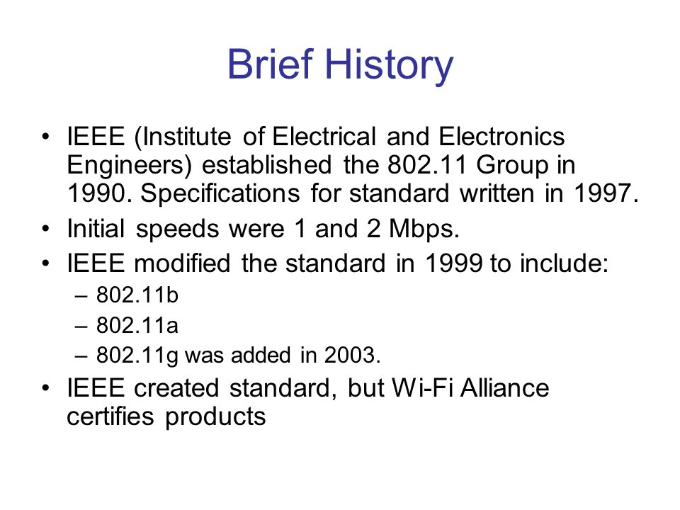 Brief History IEEE (Institute of Electrical and Electronics Engineers) established the 802.11 Group in 1990. Specifications for standard written in 19