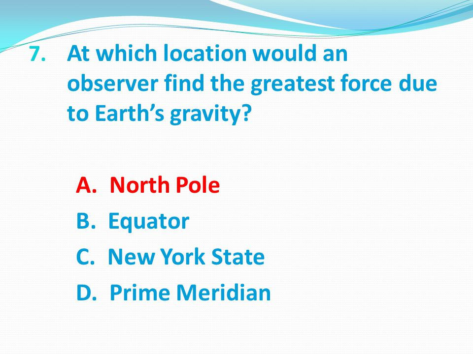 7.At which location would an observer find the greatest force due to Earth's gravity.