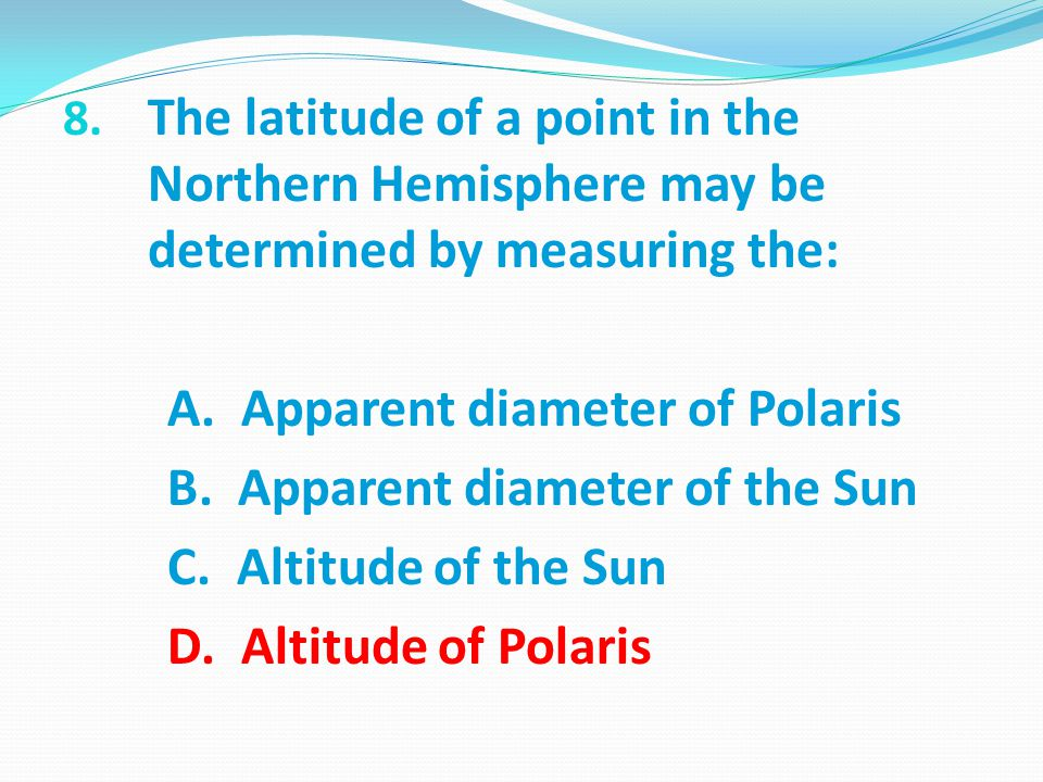 8.The latitude of a point in the Northern Hemisphere may be determined by measuring the: A.