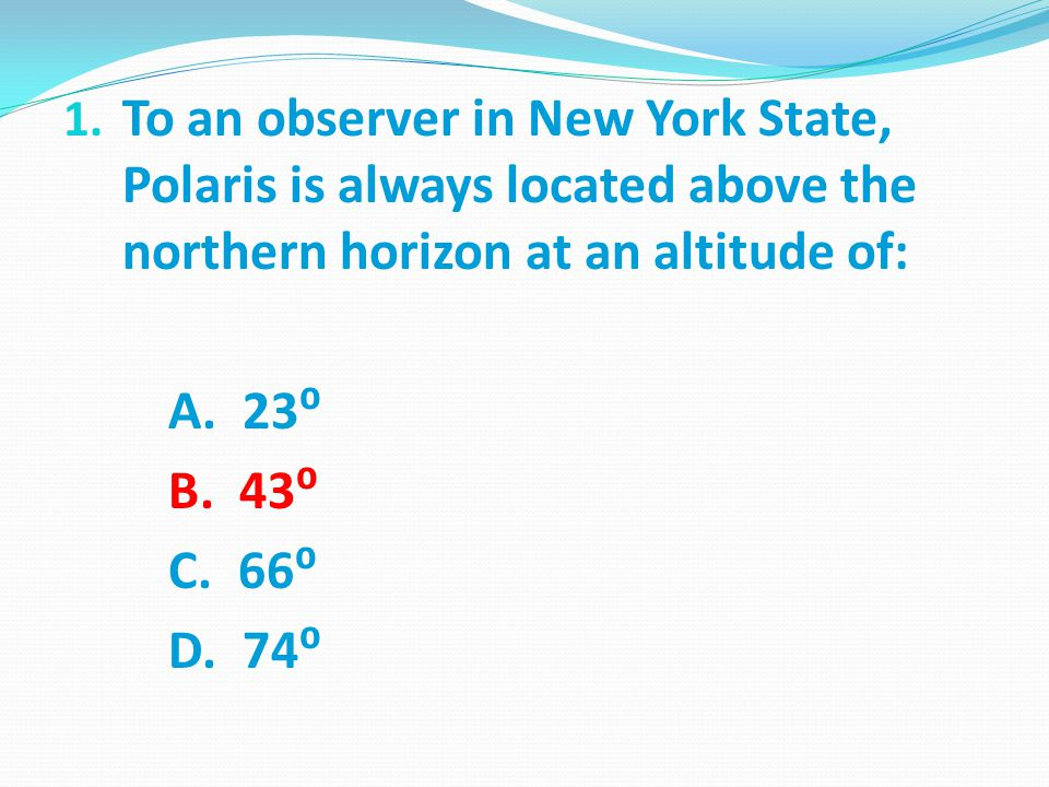 1. To an observer in New York State, Polaris is always located above the northern horizon at an altitude of: A. 23⁰ B. 43⁰ C. 66⁰ D. 74⁰