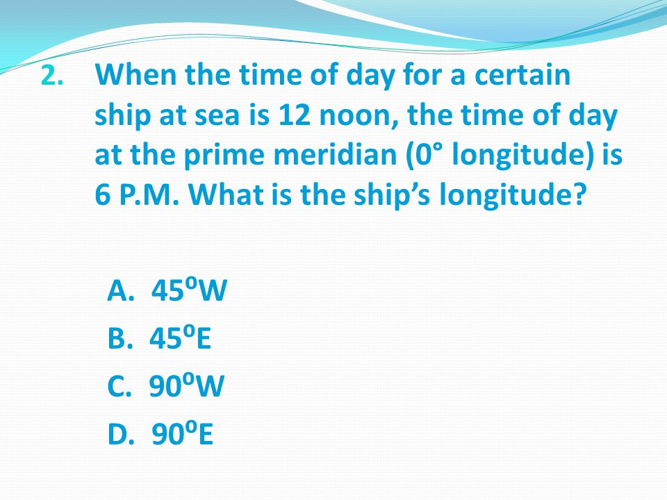 2. When the time of day for a certain ship at sea is 12 noon, the time of day at the prime meridian (0° longitude) is 6 P.M. What is the ship's longit