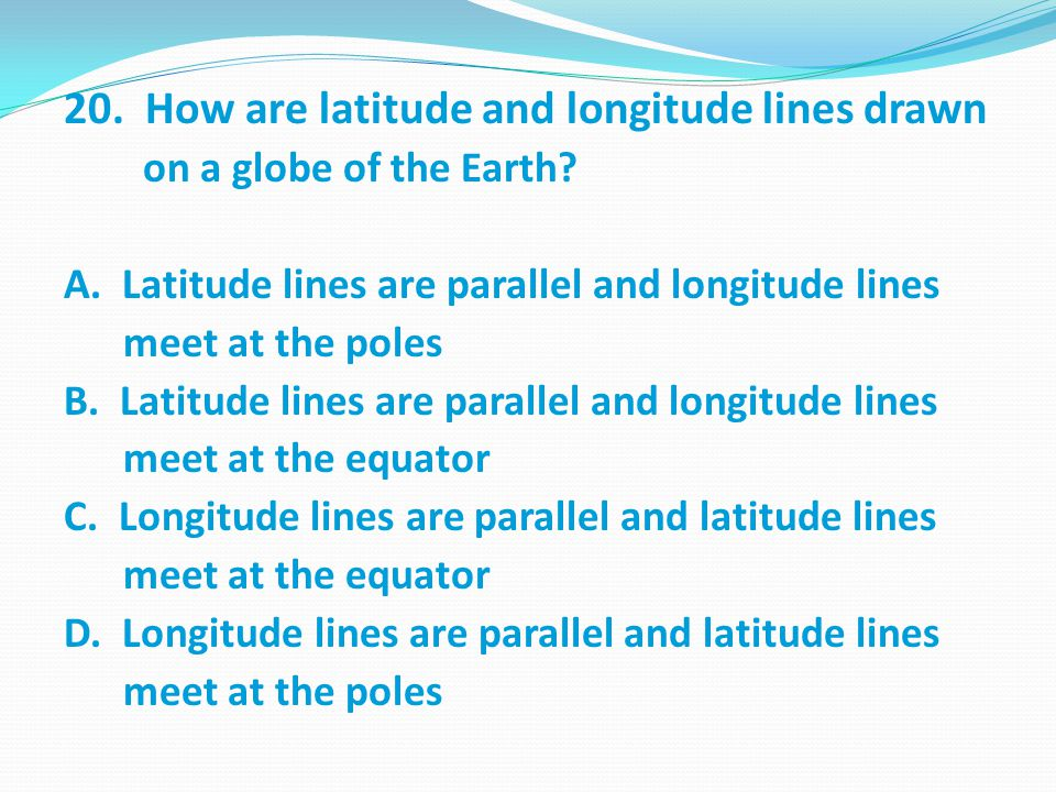 20.How are latitude and longitude lines drawn on a globe of the Earth.