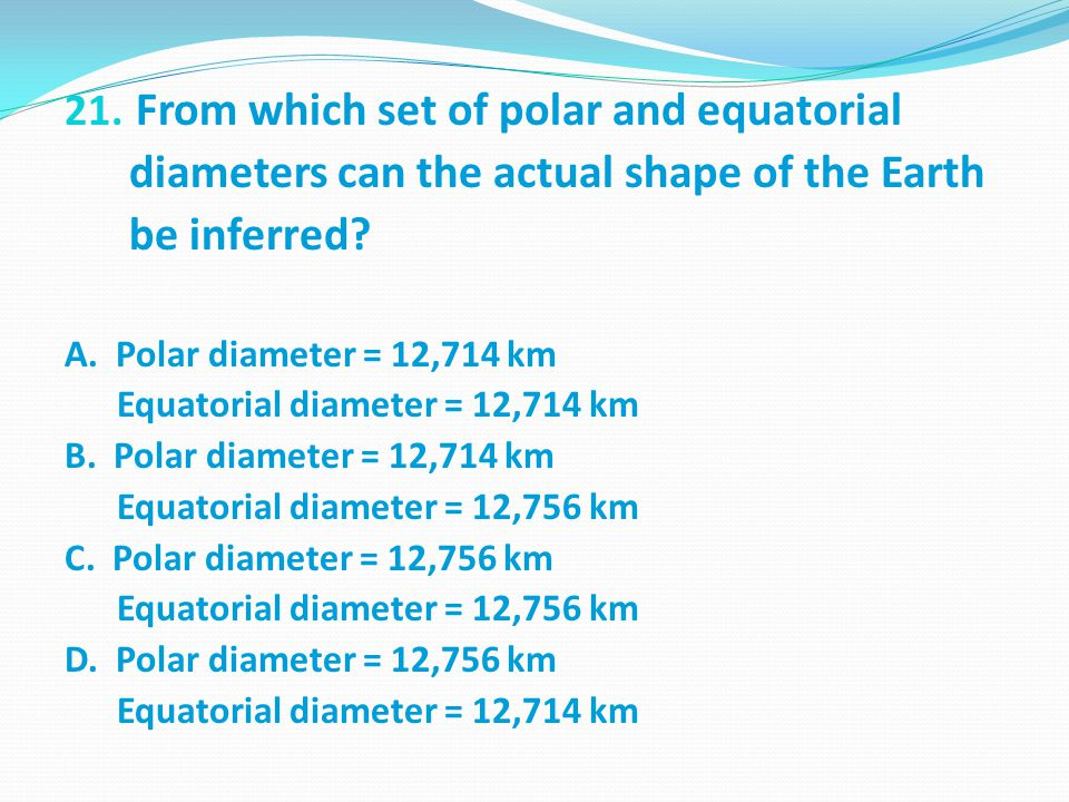 21.From which set of polar and equatorial diameters can the actual shape of the Earth be inferred.