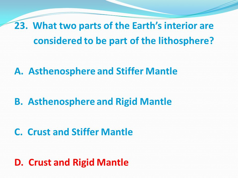 23.What two parts of the Earth's interior are considered to be part of the lithosphere.