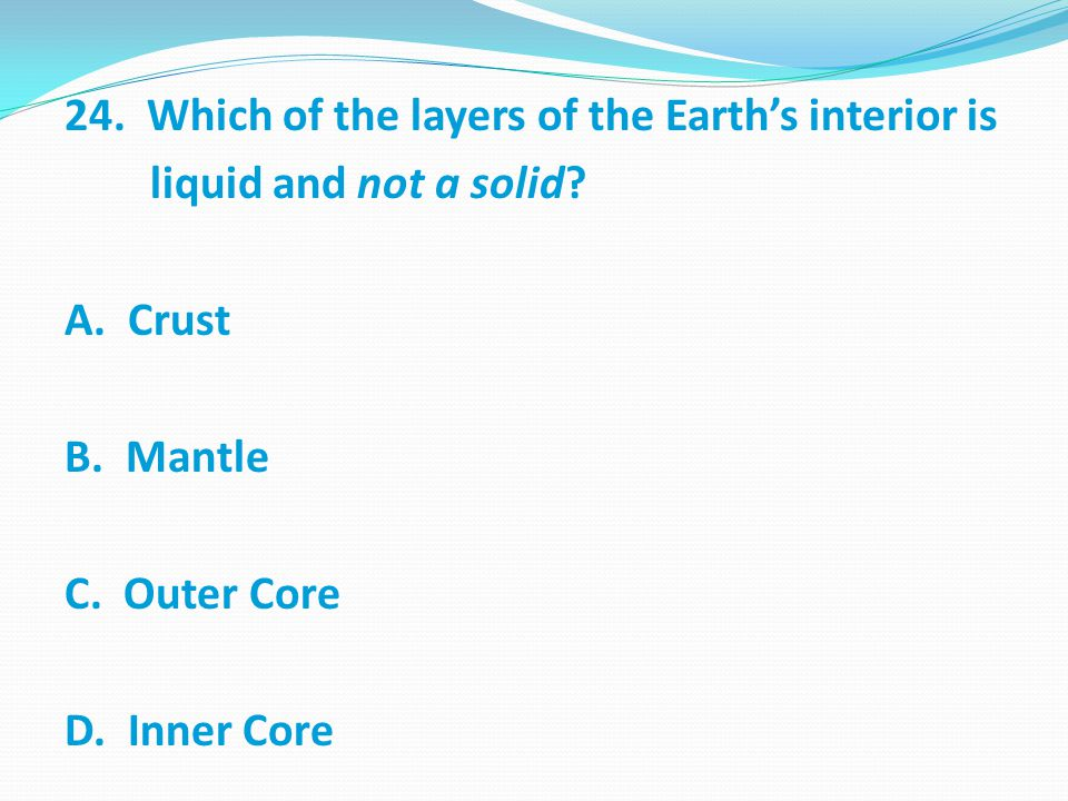 24.Which of the layers of the Earth's interior is liquid and not a solid.