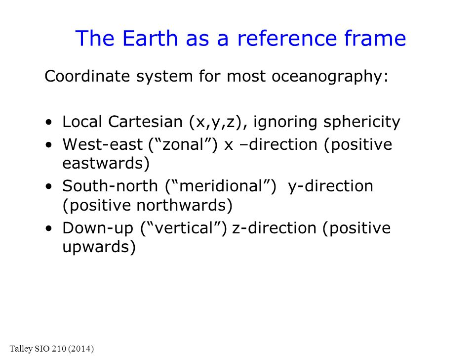 "The Earth as a reference frame Coordinate system for most oceanography: Local Cartesian (x,y,z), ignoring sphericity West-east (""zonal"") x –direction"