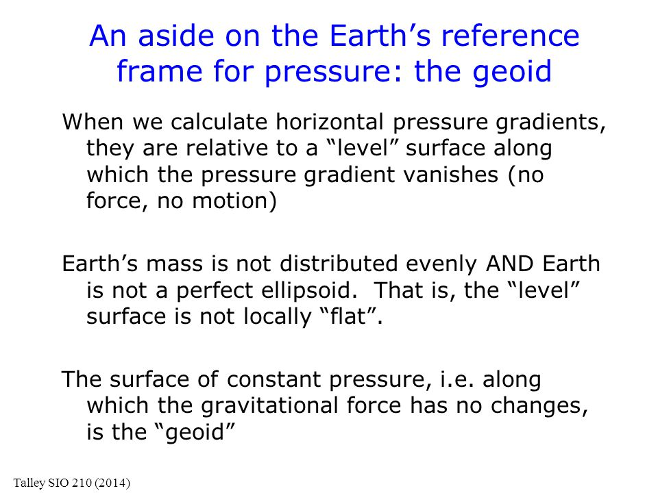 Geoid Earth's mass is not distributed evenly AND Earth is not a perfect ellipsoid http://www.ngs.noaa.gov/GEOID/ Geoid map using EGM96 data, from http://cddis.gsfc.nasa.gov/926/egm96/egm96.html Talley SIO 210 (2014) 200 meter variation