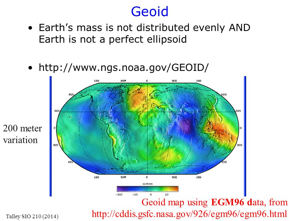 Geoid Earth's mass is not distributed evenly AND Earth is not a perfect ellipsoid http://www.ngs.noaa.gov/GEOID/ Geoid map using EGM96 data, from http
