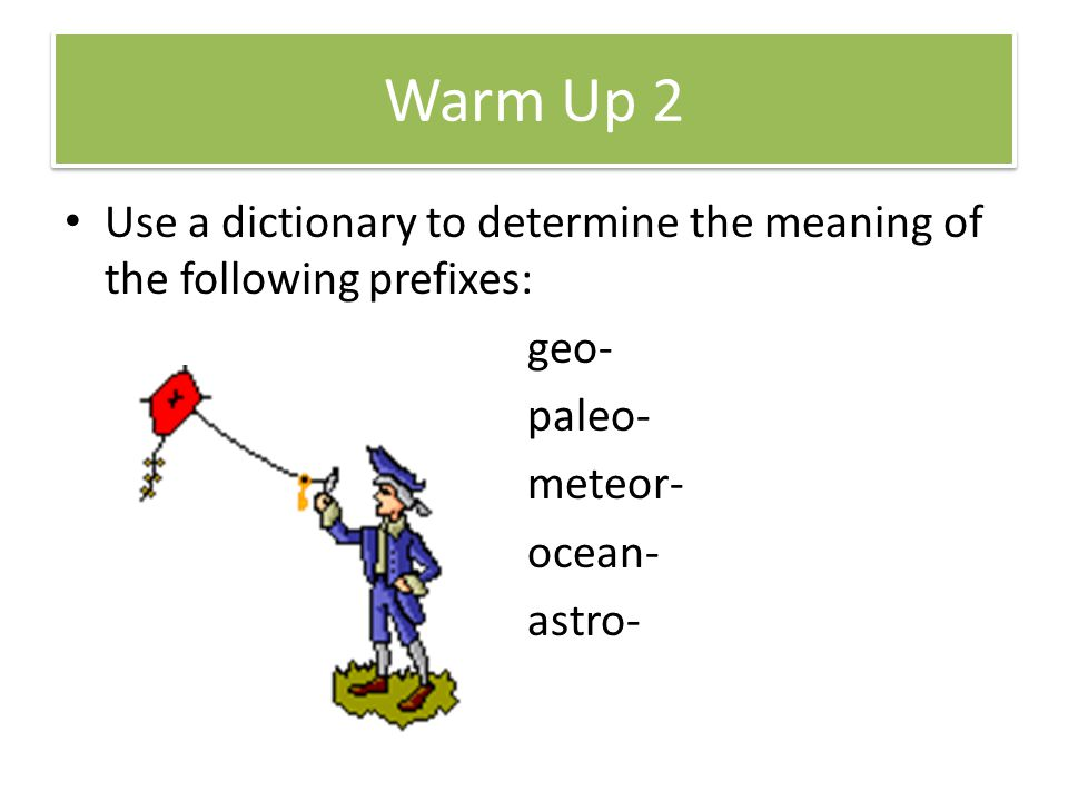 Warm Up 2 Use a dictionary to determine the meaning of the following prefixes: geo- paleo- meteor- ocean- astro-