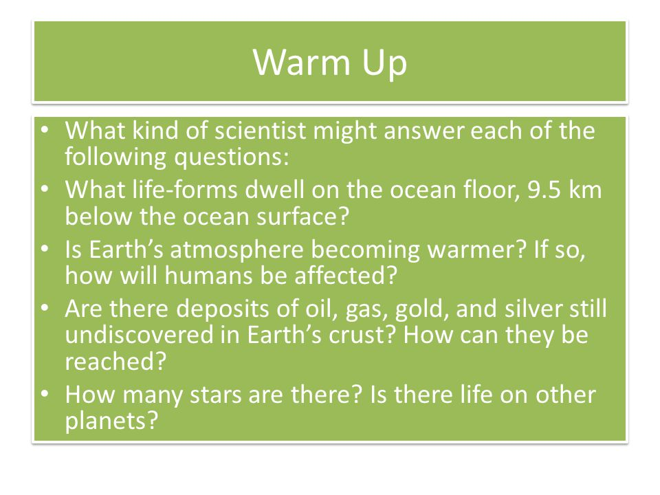 Warm Up What kind of scientist might answer each of the following questions: What life-forms dwell on the ocean floor, 9.5 km below the ocean surface?
