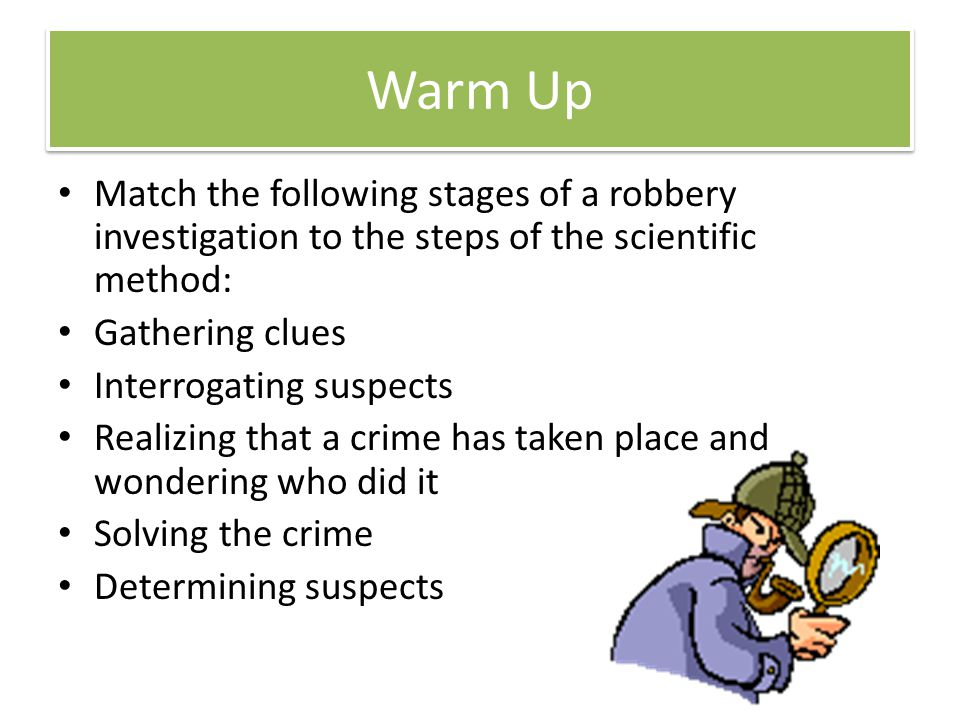 Warm Up Match the following stages of a robbery investigation to the steps of the scientific method: Gathering clues Interrogating suspects Realizing