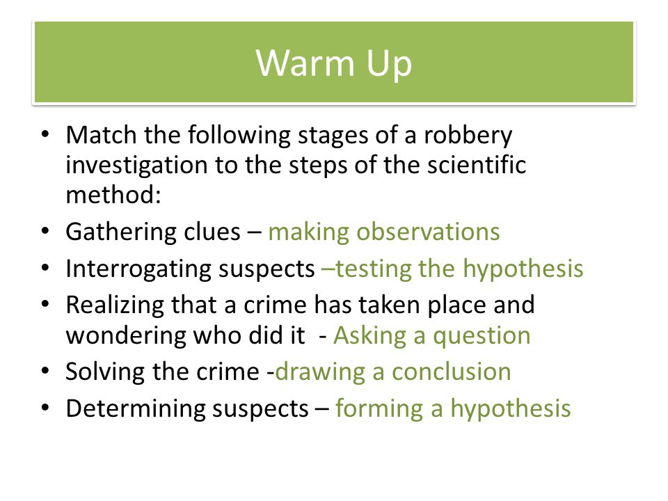 Warm Up Match the following stages of a robbery investigation to the steps of the scientific method: Gathering clues – making observations Interrogati