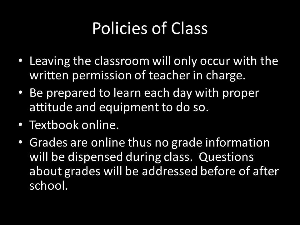 Policies of Class Leaving the classroom will only occur with the written permission of teacher in charge. Be prepared to learn each day with proper at