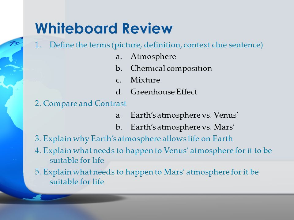 Whiteboard Review 1.Define the terms (picture, definition, context clue sentence) a.Atmosphere b.Chemical composition c.Mixture d.Greenhouse Effect 2.