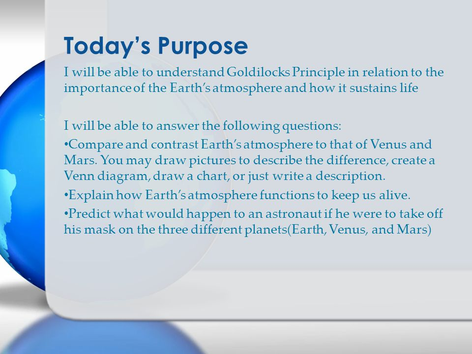 I will be able to understand Goldilocks Principle in relation to the importance of the Earth's atmosphere and how it sustains life I will be able to answer the following questions: Compare and contrast Earth's atmosphere to that of Venus and Mars.