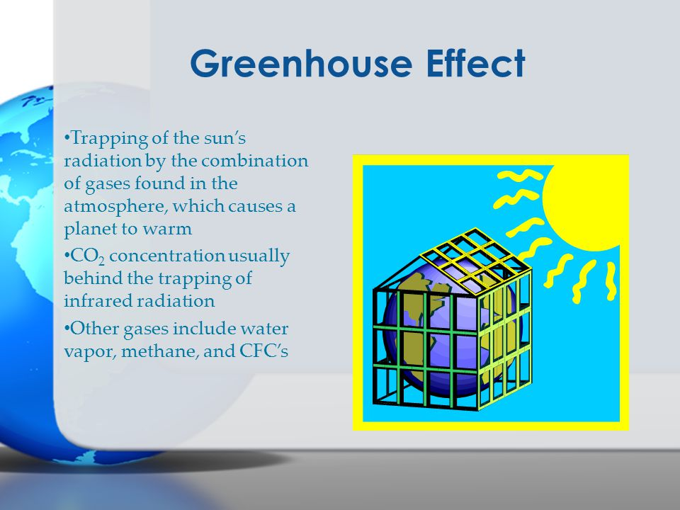 Greenhouse Effect Trapping of the sun's radiation by the combination of gases found in the atmosphere, which causes a planet to warm CO 2 concentration usually behind the trapping of infrared radiation Other gases include water vapor, methane, and CFC's