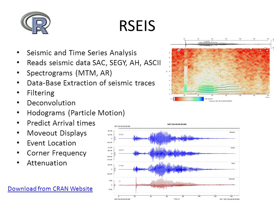 RSEIS Seismic and Time Series Analysis Reads seismic data SAC, SEGY, AH, ASCII Spectrograms (MTM, AR) Data-Base Extraction of seismic traces Filtering Deconvolution Hodograms (Particle Motion) Predict Arrival times Moveout Displays Event Location Corner Frequency Attenuation Download from CRAN Website