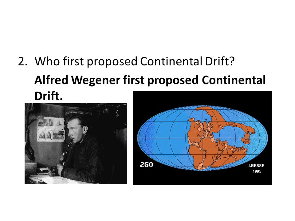 3.When was Continental Drift first proposed? In 1915, about 100 years ago.