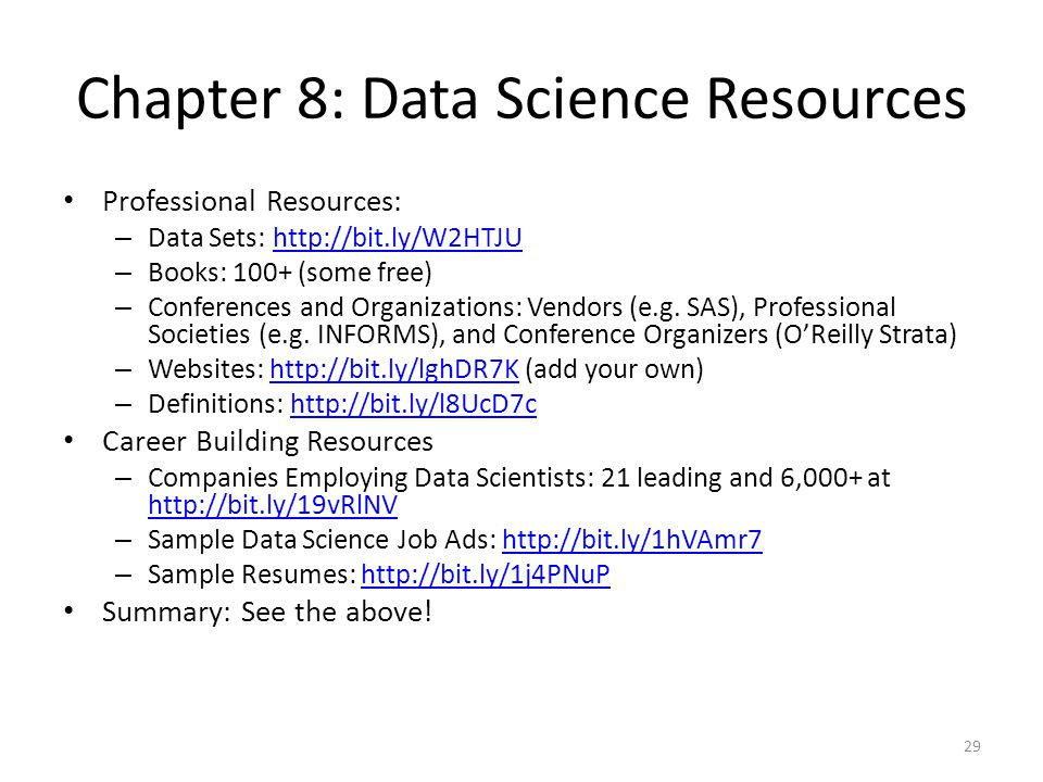 Chapter 8: Data Science Resources Professional Resources: – Data Sets: http://bit.ly/W2HTJUhttp://bit.ly/W2HTJU – Books: 100+ (some free) – Conferences and Organizations: Vendors (e.g.
