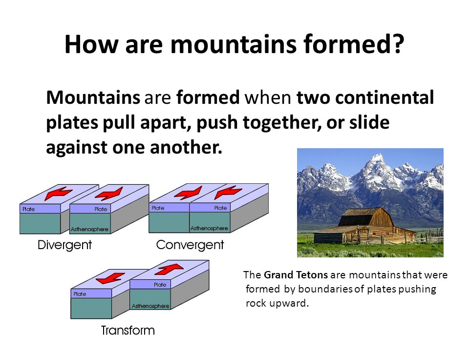 How are mountains formed? Mountains are formed when two continental plates pull apart, push together, or slide against one another. The Grand Tetons a