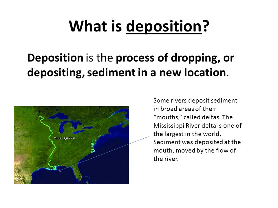 What is deposition? Deposition is the process of dropping, or depositing, sediment in a new location. Some rivers deposit sediment in broad areas of t