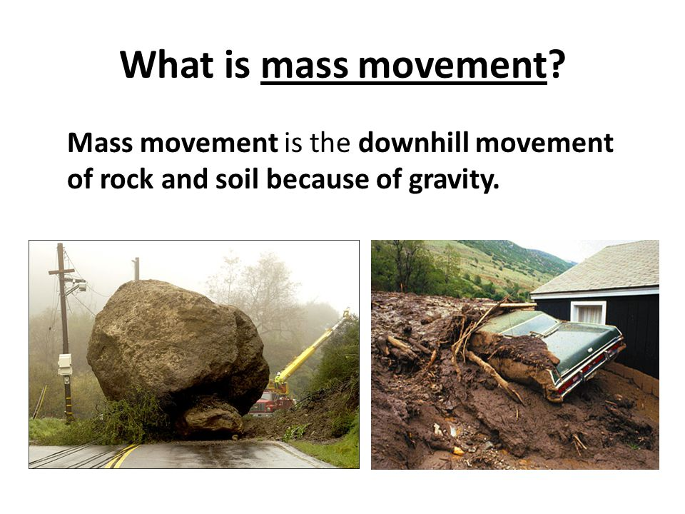 What is mass movement? Mass movement is the downhill movement of rock and soil because of gravity.