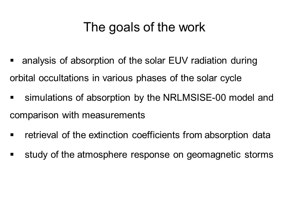 The goals of the work  analysis of absorption of the solar EUV radiation during orbital occultations in various phases of the solar cycle  simulations of absorption by the NRLMSISE-00 model and comparison with measurements  retrieval of the extinction coefficients from absorption data  study of the atmosphere response on geomagnetic storms