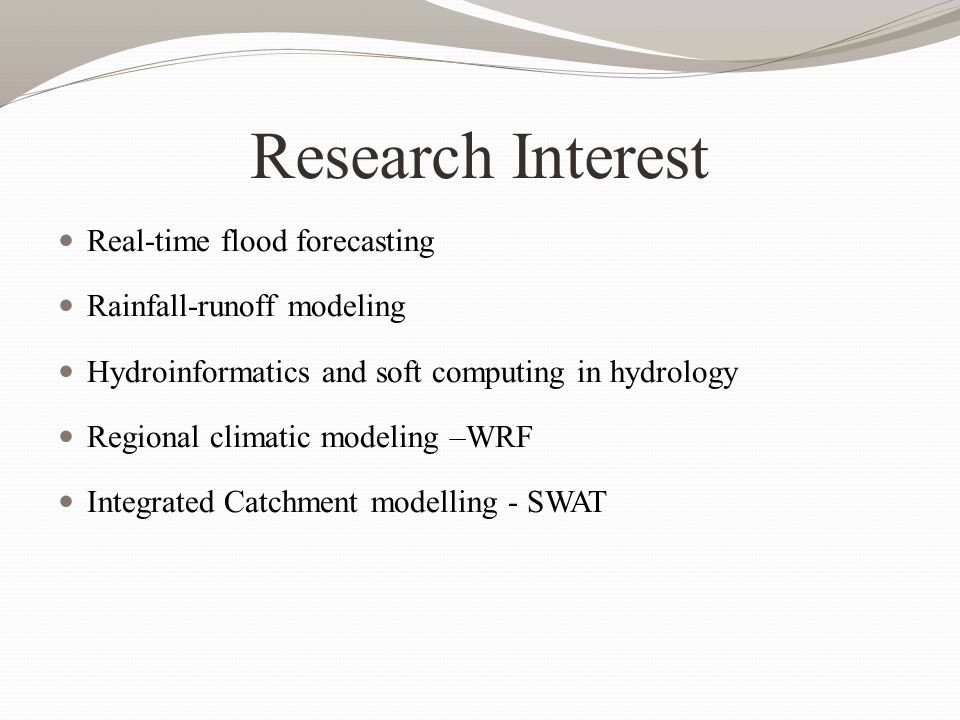 Research Interest Real-time flood forecasting Rainfall-runoff modeling Hydroinformatics and soft computing in hydrology Regional climatic modeling –WRF Integrated Catchment modelling - SWAT