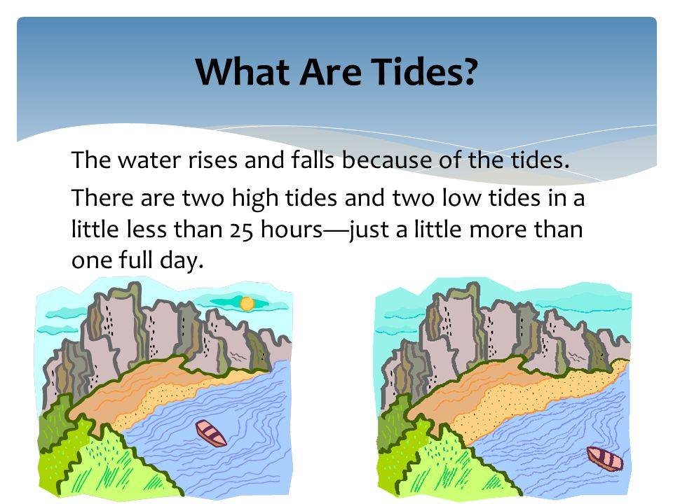 The water rises and falls because of the tides.