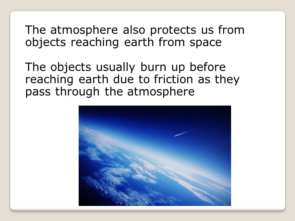 The atmosphere also protects us from objects reaching earth from space The objects usually burn up before reaching earth due to friction as they pass