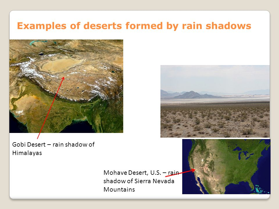 Examples of deserts formed by rain shadows Mohave Desert, U.S. – rain shadow of Sierra Nevada Mountains Gobi Desert – rain shadow of Himalayas