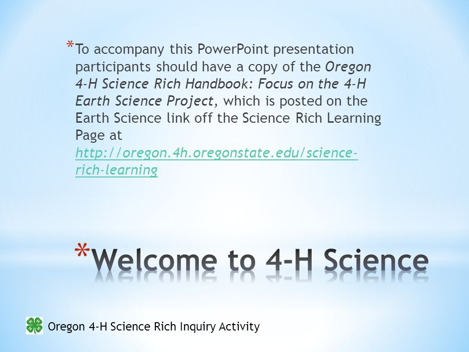 * To accompany this PowerPoint presentation participants should have a copy of the Oregon 4-H Science Rich Handbook: Focus on the 4-H Earth Science Project, which is posted on the Earth Science link off the Science Rich Learning Page at http://oregon.4h.oregonstate.edu/science- rich-learning http://oregon.4h.oregonstate.edu/science- rich-learning