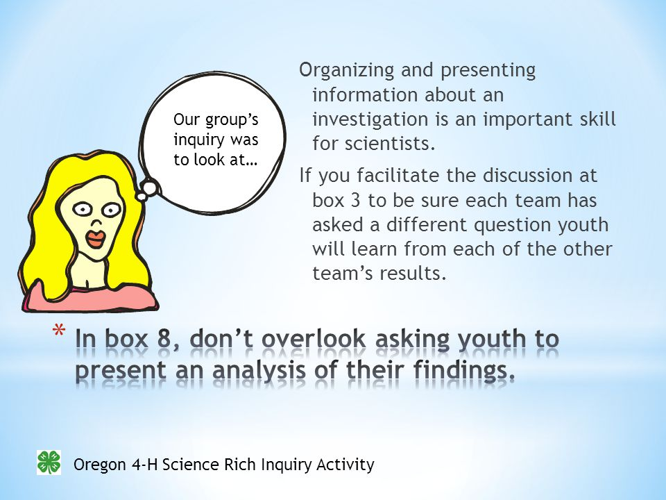 Oregon 4-H Science Rich Inquiry Activity Organizing and presenting information about an investigation is an important skill for scientists.