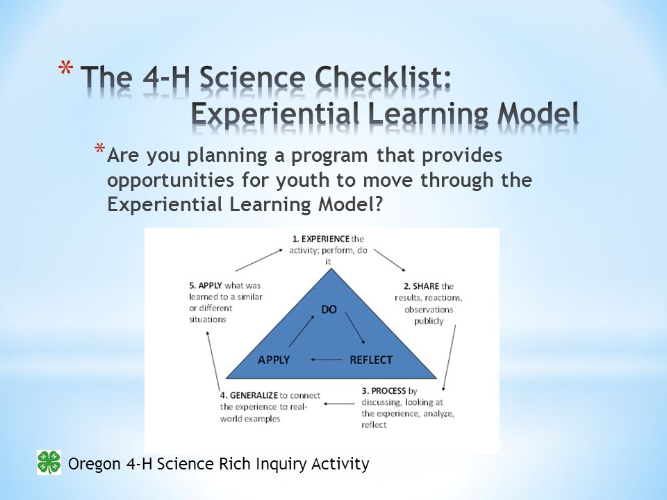 Oregon 4-H Science Rich Inquiry Activity * Are you planning a program that provides opportunities for youth to move through the Experiential Learning Model