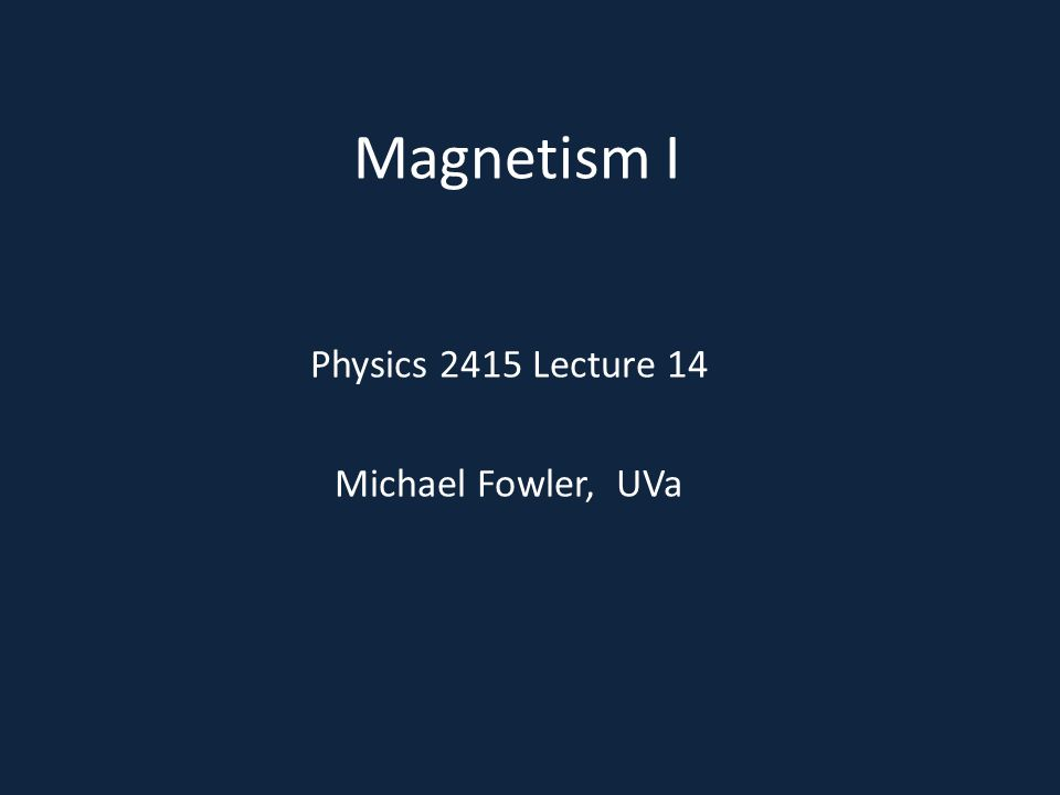 Magnetism I Physics 2415 Lecture 14 Michael Fowler, UVa