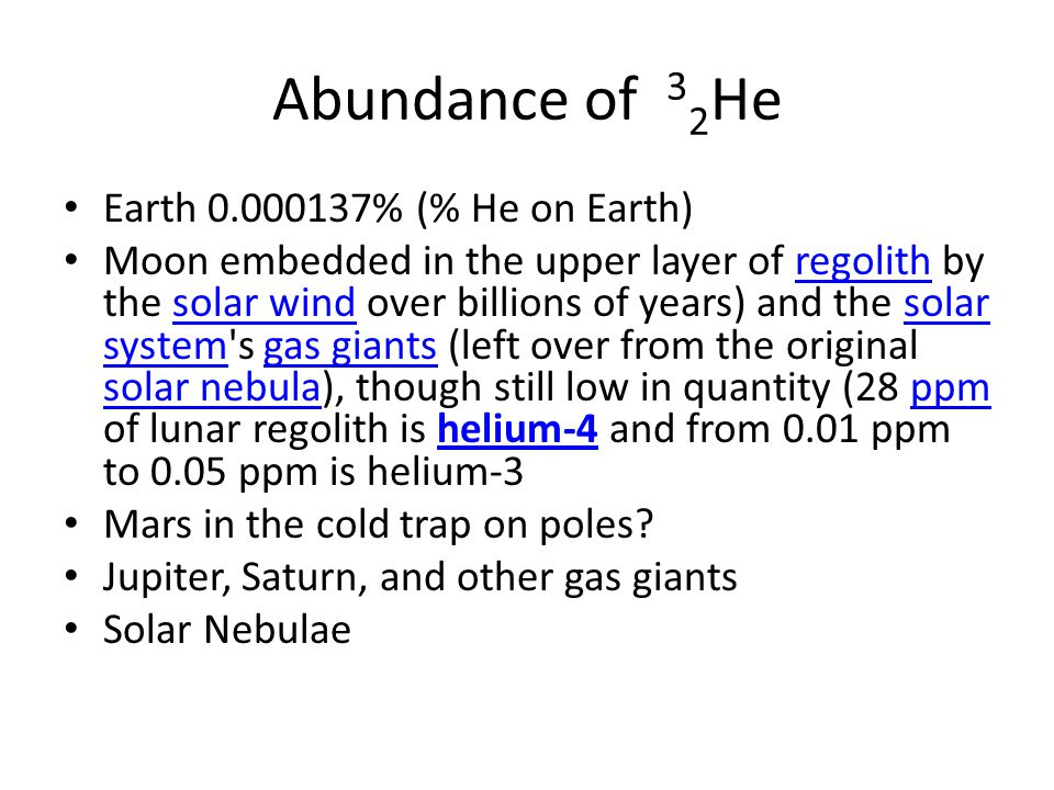 Abundance of 3 2 He Earth 0.000137% (% He on Earth) Moon embedded in the upper layer of regolith by the solar wind over billions of years) and the solar system s gas giants (left over from the original solar nebula), though still low in quantity (28 ppm of lunar regolith is helium-4 and from 0.01 ppm to 0.05 ppm is helium-3regolithsolar windsolar systemgas giants solar nebulappmhelium-4 Mars in the cold trap on poles.