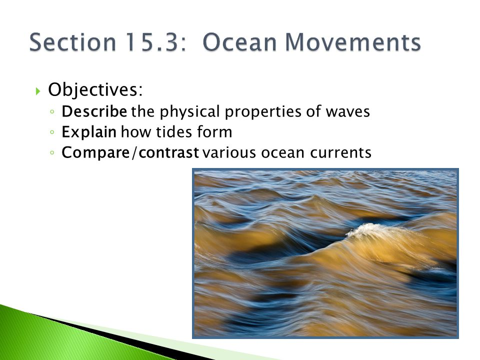  Objectives: ◦ Describe the physical properties of waves ◦ Explain how tides form ◦ Compare/contrast various ocean currents