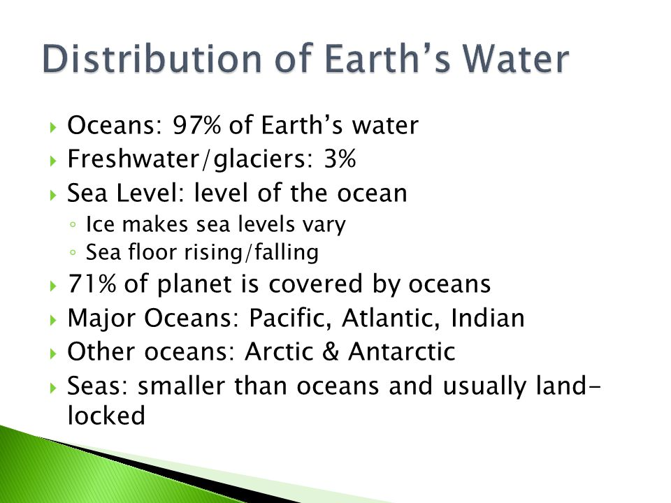  Oceans: 97% of Earth's water  Freshwater/glaciers: 3%  Sea Level: level of the ocean ◦ Ice makes sea levels vary ◦ Sea floor rising/falling  71%