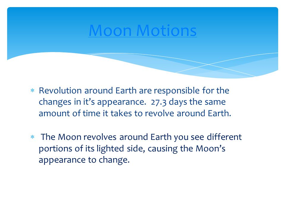  Revolution around Earth are responsible for the changes in it's appearance. 27.3 days the same amount of time it takes to revolve around Earth.  Th