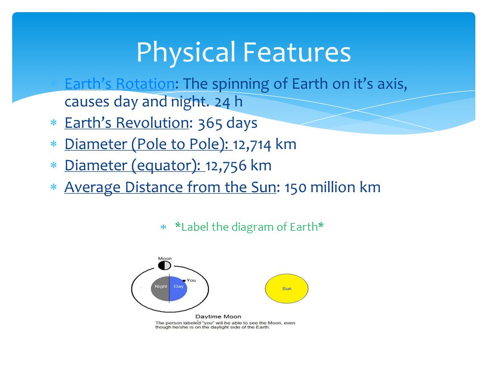  Earth's Rotation: The spinning of Earth on it's axis, causes day and night. 24 h Earth's Rotation  Earth's Revolution: 365 days  Diameter (Pole to