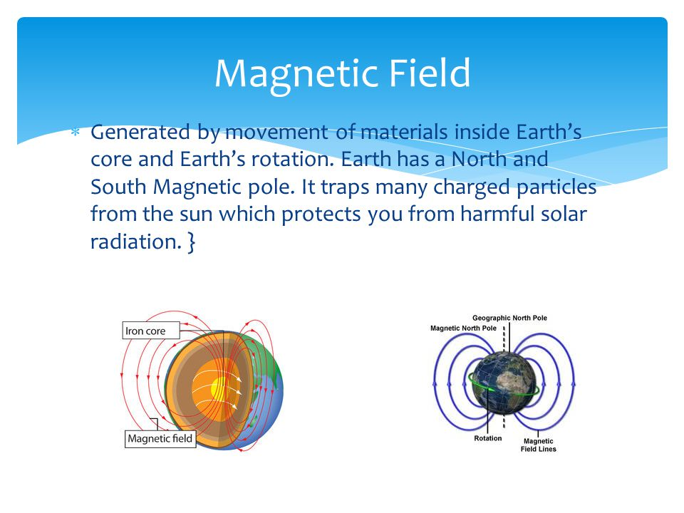  Generated by movement of materials inside Earth's core and Earth's rotation. Earth has a North and South Magnetic pole. It traps many charged partic