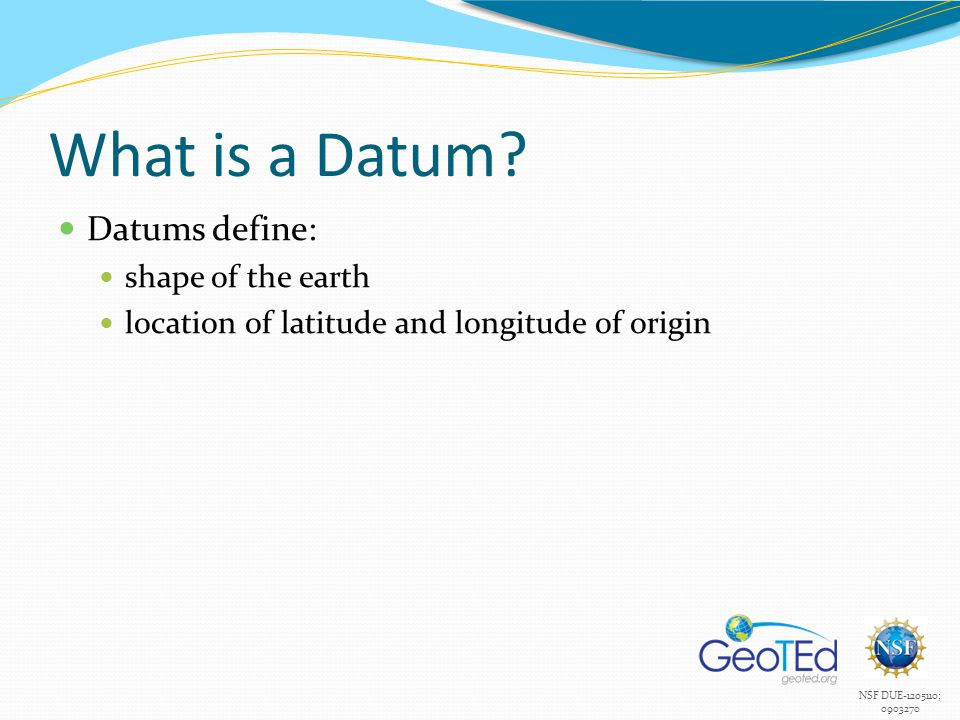 NSF DUE-1205110; 0903270 What is a Datum? Datums define: shape of the earth location of latitude and longitude of origin
