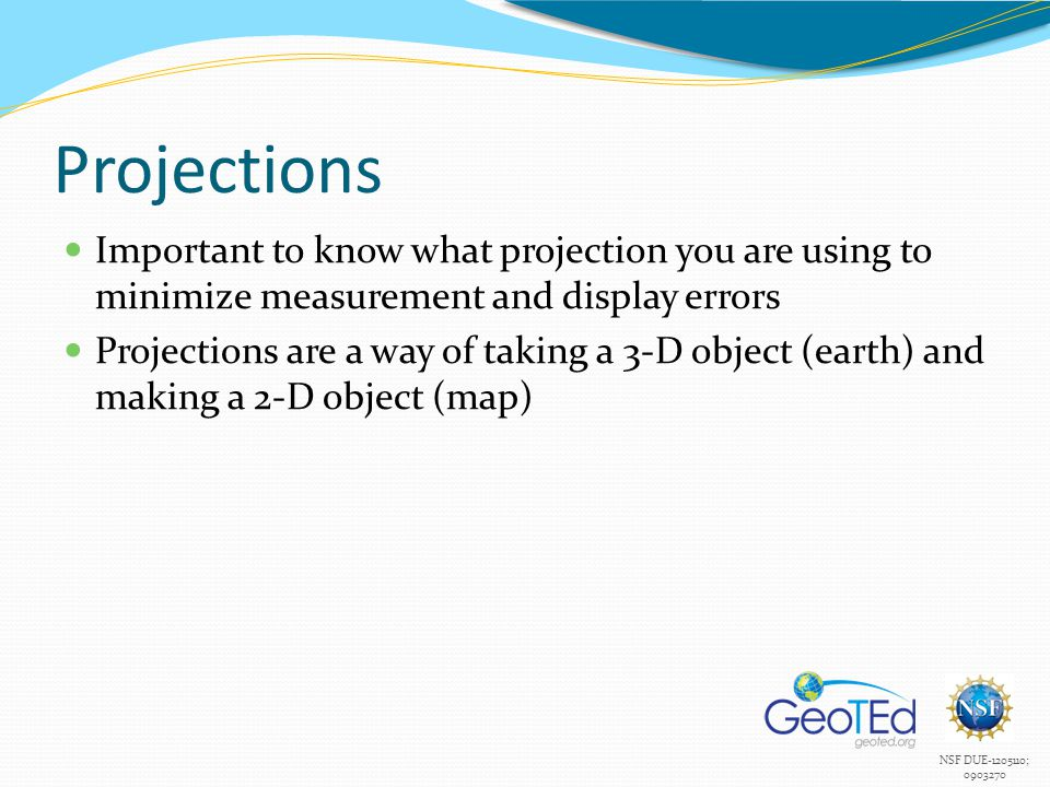 NSF DUE-1205110; 0903270 Projections Important to know what projection you are using to minimize measurement and display errors Projections are a way