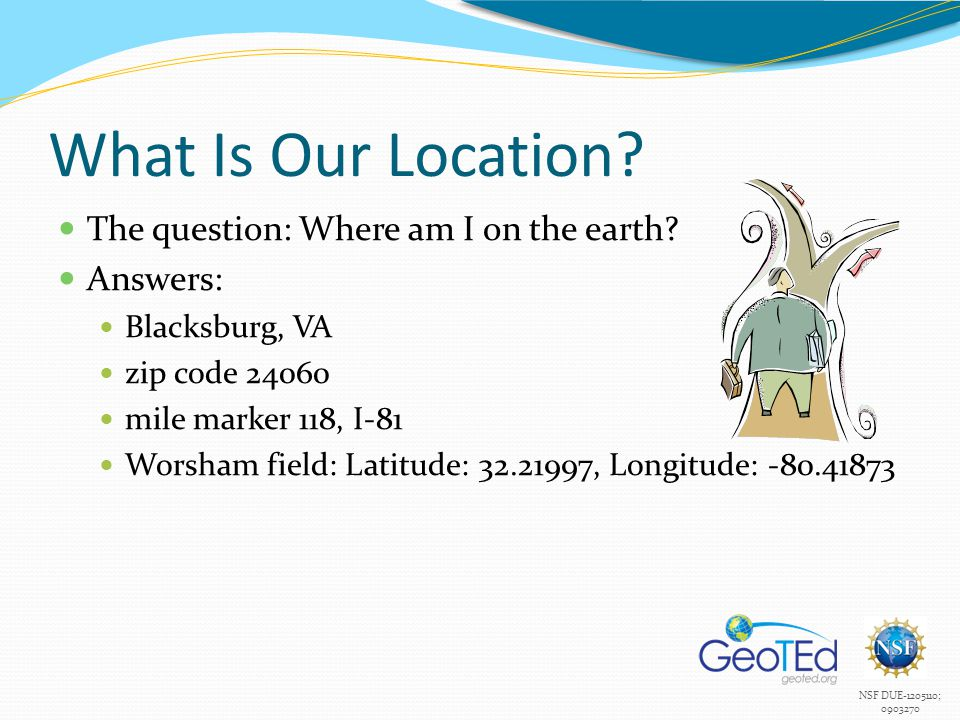 NSF DUE-1205110; 0903270 What Is Our Location? The question: Where am I on the earth? Answers: Blacksburg, VA zip code 24060 mile marker 118, I-81 Wor