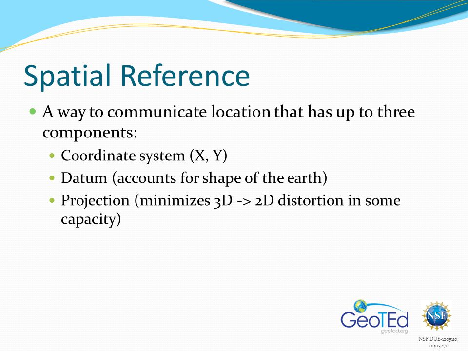 NSF DUE-1205110; 0903270 Spatial Reference A way to communicate location that has up to three components: Coordinate system (X, Y) Datum (accounts for