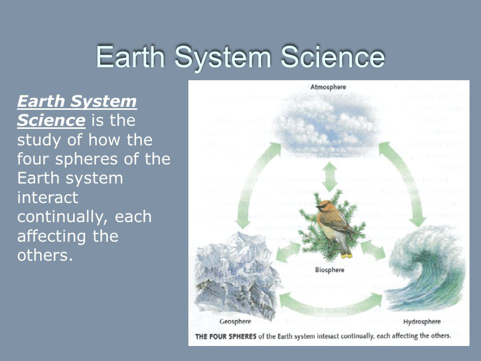 Earth System Science Earth System Science is the study of how the four spheres of the Earth system interact continually, each affecting the others.