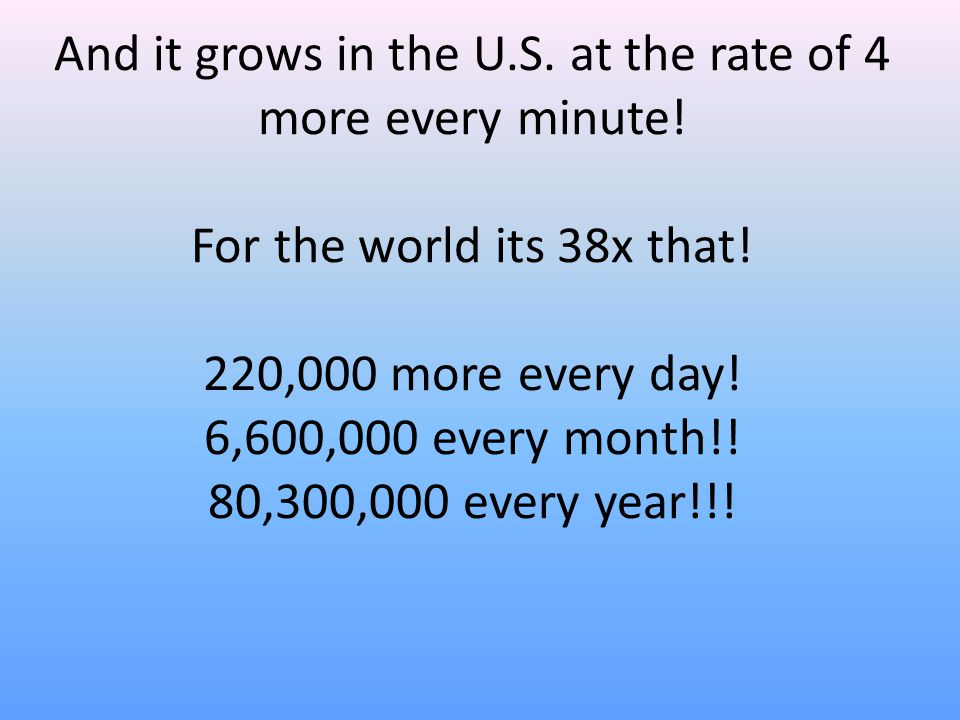 And it grows in the U.S. at the rate of 4 more every minute! For the world its 38x that! 220,000 more every day! 6,600,000 every month!! 80,300,000 ev