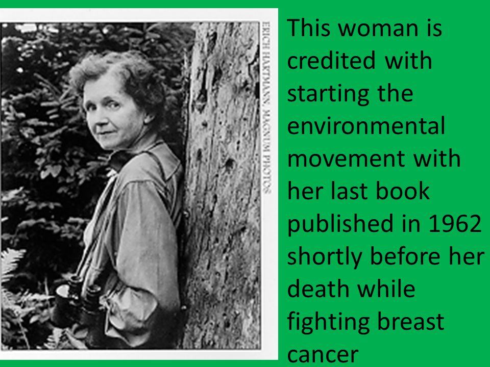 This woman is credited with starting the environmental movement with her last book published in 1962 shortly before her death while fighting breast cancer