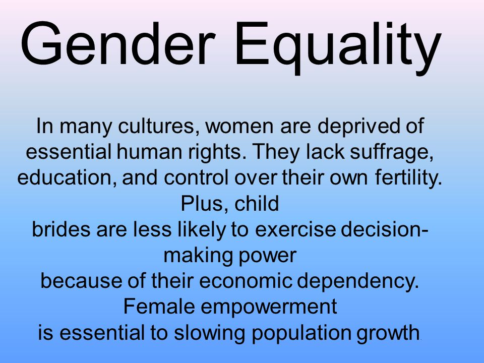 Gender Equality In many cultures, women are deprived of essential human rights.